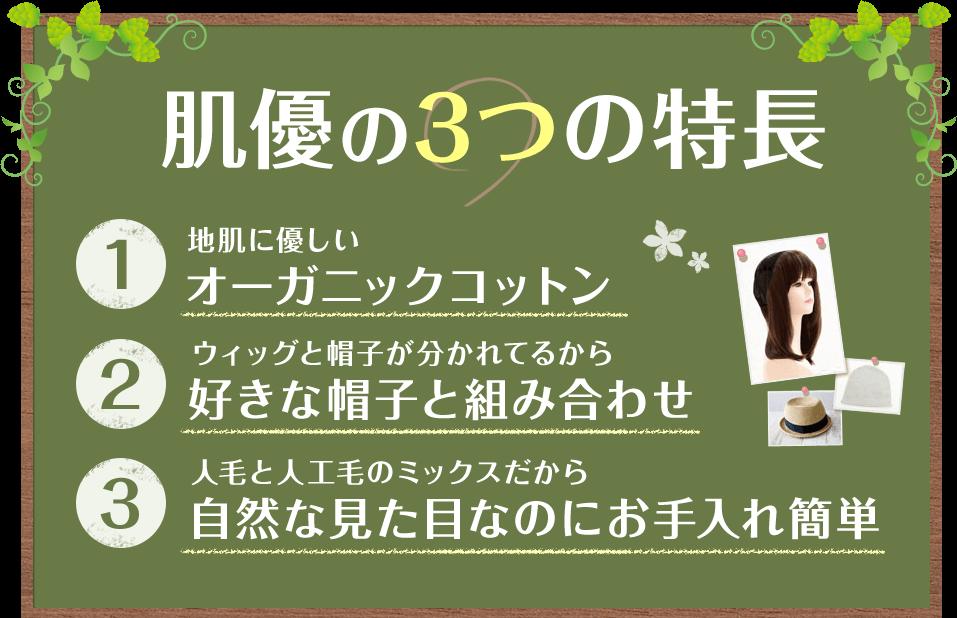 肌優の3つの特長 1:地肌に優しいオーガニックコットン 2:ウィッグと帽子が分かれてるから好きな帽子と組み合わせ 3:人毛と人工毛のミックスだから自然な見た目なのにお手入れ簡単