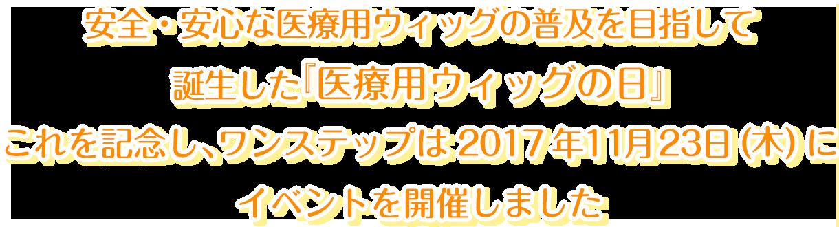 安全・安心な医療用ウィッグの普及を目指して誕生した『医療用ウィッグの日』これを記念し、ワンステップは2017年11月23日(木)にイベントを開催しました