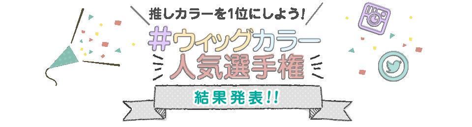 #ウィッグカラー人気選手権\ 結果発表! /